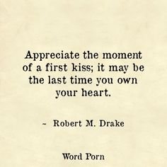 """Appreciate the moment of a first kiss; it may be the last time you own your heart."" ~ Robert M. Drake 