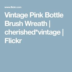 Vintage Pink Bottle Brush Wreath | cherished*vintage | Flickr