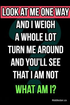 Look at me one way and I weigh a whole lot. Turn me around and you'll see that I am not.What am I?