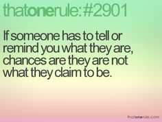 I can tell more about who u are by how you act, not so much by who you tell me you are.