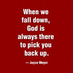 """When we fall down, GOD is Always there to pick us back up."" -Joyce Meyer"