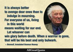 It is always better to avenge dear ones than to indulge in mourning. For everyone of us, living in this world means waiting for our end. Let whoever can win glory before death. When a warrior is gone, that will be his best and only bulwark. Beowulf by Unknown, translated by Seamus Heaney  http://bit.ly/1NtqFBr