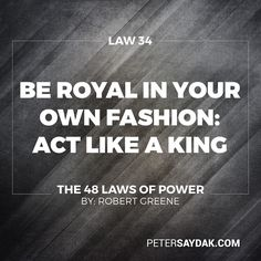 """Law 34: Be Royal in Your Own Fashion  Act Like a King to Be Treated Like One """"The way you carry yourself will often determine how you are treated: In the long run appearing vulgar or common will make people disrespect you. For a king respects himself and inspires the same sentiment in others. By acting regally and confident of your powers you make yourself seem destined to wear a crown."""" -Robert Greene The 48 Laws of Power"""