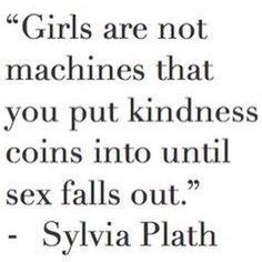 """Feminist Celebrity& Quotes QUOTATION – Image : As the quote says – Description not Sylvia Plath… """"Girls are not machines that you put kindness coins into until sex falls out."""" Porphyria R'lyeh Sharing Brings Happiness – Don't forget to share. Quotes To Live By, Me Quotes, Funny Quotes, Nice Guys Quotes, Friend Zone Quotes, Pretty Girl Quotes, Asshole Quotes, Sport Quotes, Poetry Quotes"""