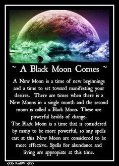 A Black Moon is the second New Moon in that Month; any Magical work you do under a New Moon will be more potent on a Black Moon.