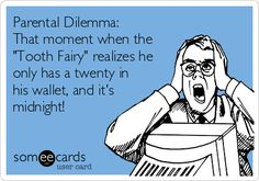 Parental Dilemma: That moment when the 'Tooth Fairy' realizes he only has a twenty in his wallet, and it's midnight!