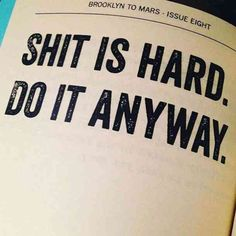 """Sh*t is hard. Do it anyway."" — Unknown"
