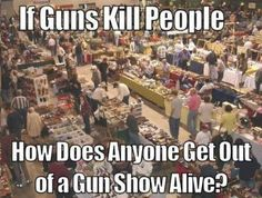 If guns kill people ... how does anyone get out of a Gun Show alive? #SecondAmendment