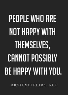 """People who are not happy with themselves, cannot possibly be happy with you."""
