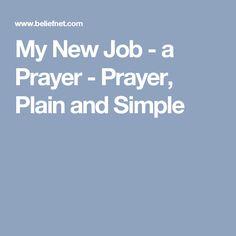 My New Job - a Prayer - Prayer, Plain and Simple Prayer For A Job, Prayer Prayer, Prayer Verses, Daily Prayer, Bible Verses, First Day New Job, Importance Of Prayer, Simple Prayers, Everyday Prayers