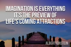Imagination is Everything.  It's the Preview of Life's Coming Attractions - Albert Einstein