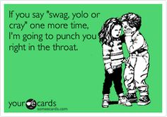 wtf is swag? i said yolo once and never again because we ALL live once. AND there is a Z in crazy haha