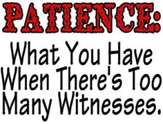 Patience: what you have when there're too many witnesses. Funny! #humor
