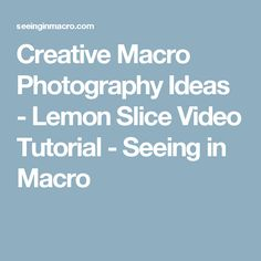 Creative Macro Photography Ideas - Lemon Slice Video Tutorial - Seeing in Macro