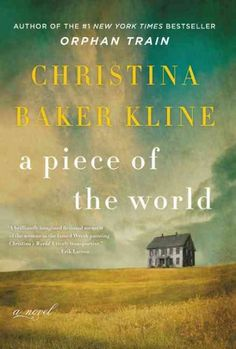 "A PIECE OF THE WORLD by Christina Baker Kline -- Publish Date: 2/21/17 – Imagines the life story of Christina Olson, the subject of Andrew Wyeth's painting ""Christina's World,"" describing the simple life she led on a remote Maine farm, her complicated relationship with her family, and the illness that incapacitated her."