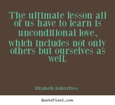Elizabeth Kubler-Ross Quotes - The ultimate lesson all of us have to learn is unconditional love, which includes not only others but ourselves as well.