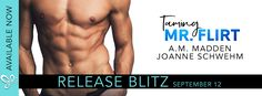 Release Blitz TAMING MR. FLIRT by A.M. Madden & Joanne Schwehm   Taming Mr. Flirt a sexy all-new standalone from A.M. Madden & Joanne Schwehm is LIVE!  Taming Mr. Flirt by A.M. Madden & Joanne Schwehm Genre: Contemporary Romance  Publishing Date: September 12th 2017  Heres a tip: never say never.  It all started in a barn rolling around in the hay with a hot brunette. When I hooked up at my best friends wedding with the brides best friend I had hay in places it should never be. And how my…