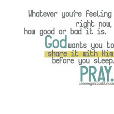 Whatever you're feeling right now, how good or bad it is. God wants you to share it with Him before you sleep. PRAY.
