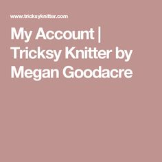 My Account | Tricksy Knitter by Megan Goodacre