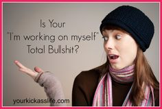"Is Your ""I'm working on myself"" total bullshit?"