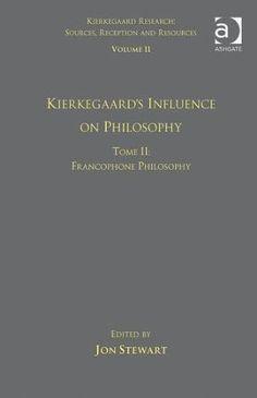 Kierkegaard's influence on philosophy : Francophone philosophy / edited by Jon Stewart