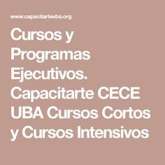 Cursos y Programas Ejecutivos. Capacitarte CECE UBA Cursos Cortos y Cursos Intensivos