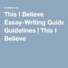 This I Believe Essay-Writing Guidelines | This I Believe