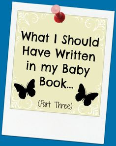 What I should have written in my baby book...