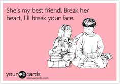 She's my best friend. Break her heart, I'll break your face.