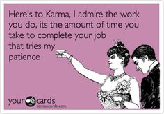 Here's to Karma, I admire the work you do, its the amount of time you take to complete your job that tries my patience.