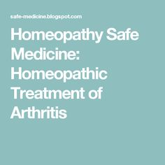 Homeopathy Safe Medicine: Homeopathic Treatment of Arthritis