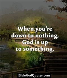 When you're down to nothing, God is up to something.  http://biblegodquotes.com/when-youre-down-to-nothing/