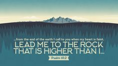 From the end of the earth I call to you when my heart is faint. Lead me to the rock that is higher than I —Psalm 61:2
