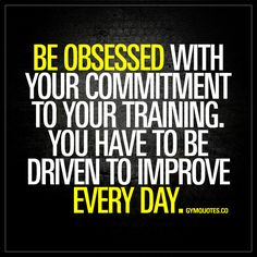 """Be obsessed with your commitment to your training. You have to be driven to improve every day."" - Success in any sport requires you to be 100% dedicated to your training. You need to be driven to train hard and to improve on a daily basis. Be obsessed with your commitment to improve. To be better. www.gymquotes.co for all our gym motivation quotes!"