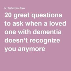 20 great questions to ask when a loved one with dementia doesn't recognize you anymore