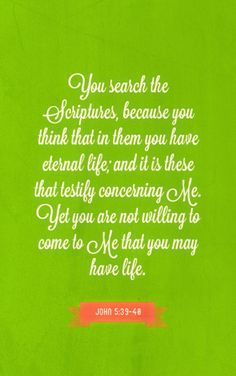 John 5:39-40 You search the Scriptures, because you think that in them you have eternal life; and it is these that testify concerning Me. Yet you are not willing to come to Me that you may have life. #Bible #Scripture verse, Recovery Version, quoted at www.agodman.com