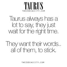 Zodiac Taurus Facts – Taurus always has a lot to say, they just wait for the right time, They want their words… all of them, to stick.For much more on the zodiac signs, click here.