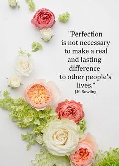 """Perfection is not necessary to make a real and lasting difference to other people's lives."" - J.K.Rowling"