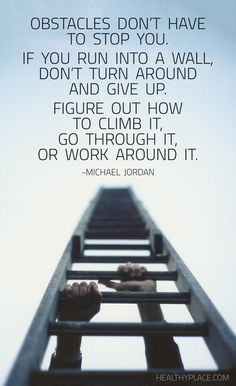 Positive Quote: Obstacles don't have to stop you. If you run into a wall, don't turn around and give up. Figure out how to climb it, go through it, or work around it. -Michael Jordan. www.HealthyPlace.com