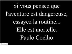 french quote - If you think adventure is dangerous, try routine. . . It is deadly.