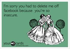 I'm sorry you had to delete me off facebook because you're so insecure.