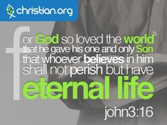 For God so loved the world that He gave his one and only Son that whoever believes in Him shall not perish but have eternal life - Jesus - John 3:16  via Christian.org