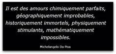 Il est des amours chimiquement parfaits, géographiquement improbable, Physiquement Fusionnels.. , mathématiquement impossibles.