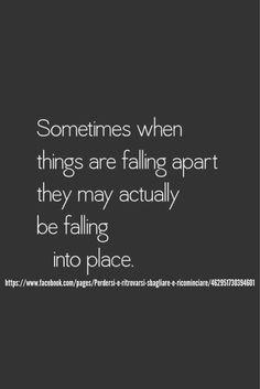 A volte quando le cose sembrano cadere a pezzi, in realtà stanno andando al loro posto