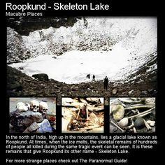 Roopkund, meaning Skeletal Lake, locally known as Mystery Lake,  is a high altitude glacial lake in Uttarakhand state of India and is famous due to hundreds of human skeletons found at the edge of the lake. . It is located in Himalaya at an altitude of about 5,029 metres (16,499 feet). http://en.wikipedia.org/wiki/Roopkund