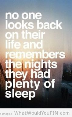 Nobody looks back on their life and remembers the nights they had plenty of sleep