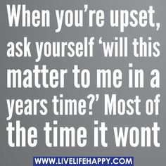 When you're upset, ask yourself 'will this matter to me in a years time?' Most of the time it wont. by deeplifequotes, via Flickr