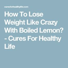 How To Lose Weight Like Crazy With Boiled Lemon? - Cures For Healthy Life