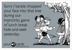Sorry I karate chopped your face into that tree during our impromtu game of lunch break hide-and-seek yesterday.