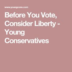 Before You Vote, Consider Liberty - Young Conservatives